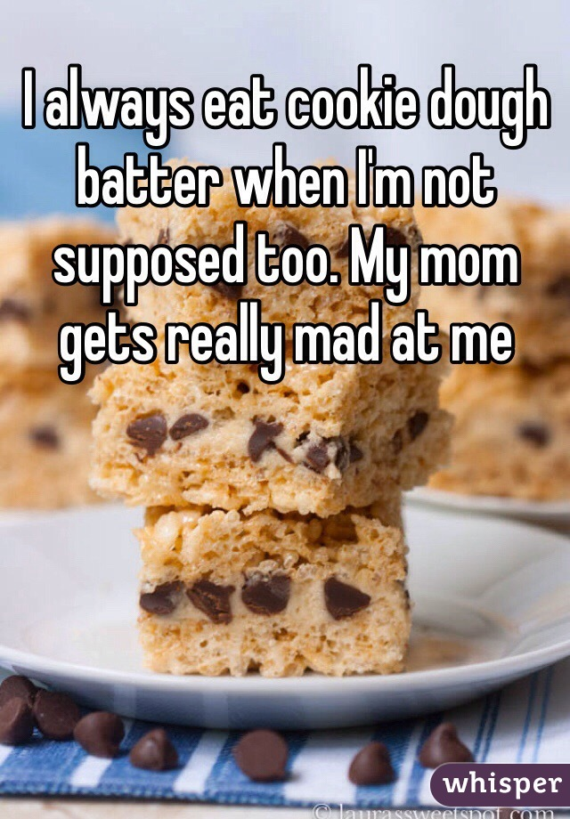 I always eat cookie dough batter when I'm not supposed too. My mom gets really mad at me