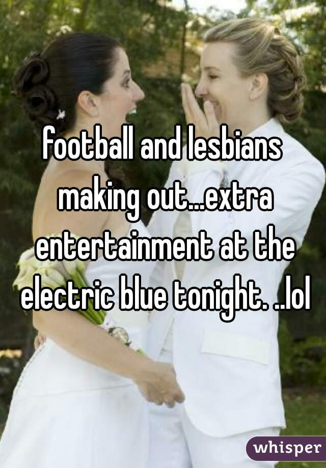 football and lesbians making out...extra entertainment at the electric blue tonight. ..lol