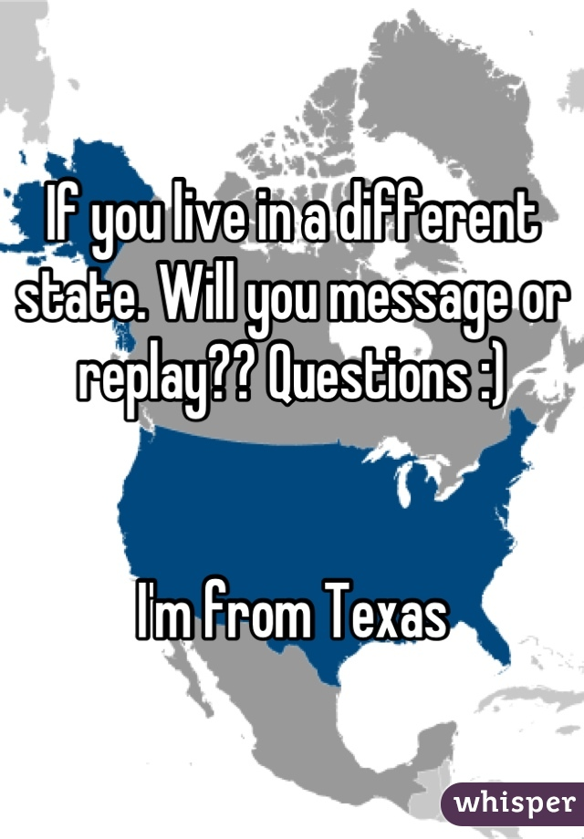 If you live in a different state. Will you message or replay?? Questions :)     I'm from Texas