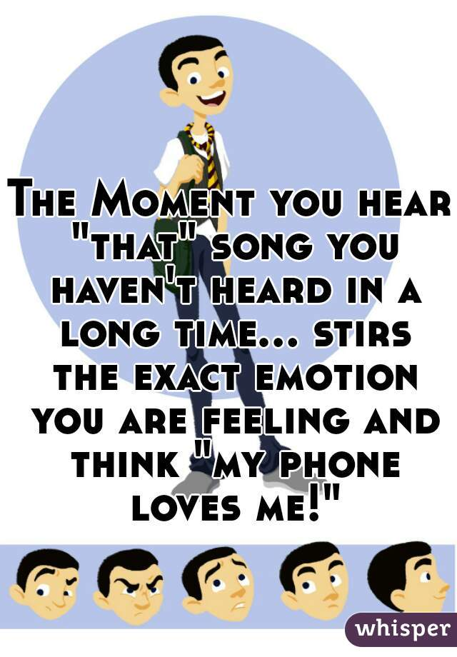 "The Moment you hear ""that"" song you haven't heard in a long time... stirs the exact emotion you are feeling and think ""my phone loves me!"""