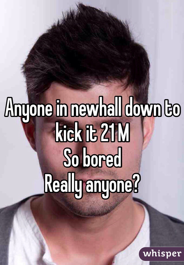 Anyone in newhall down to kick it 21 M  So bored  Really anyone?