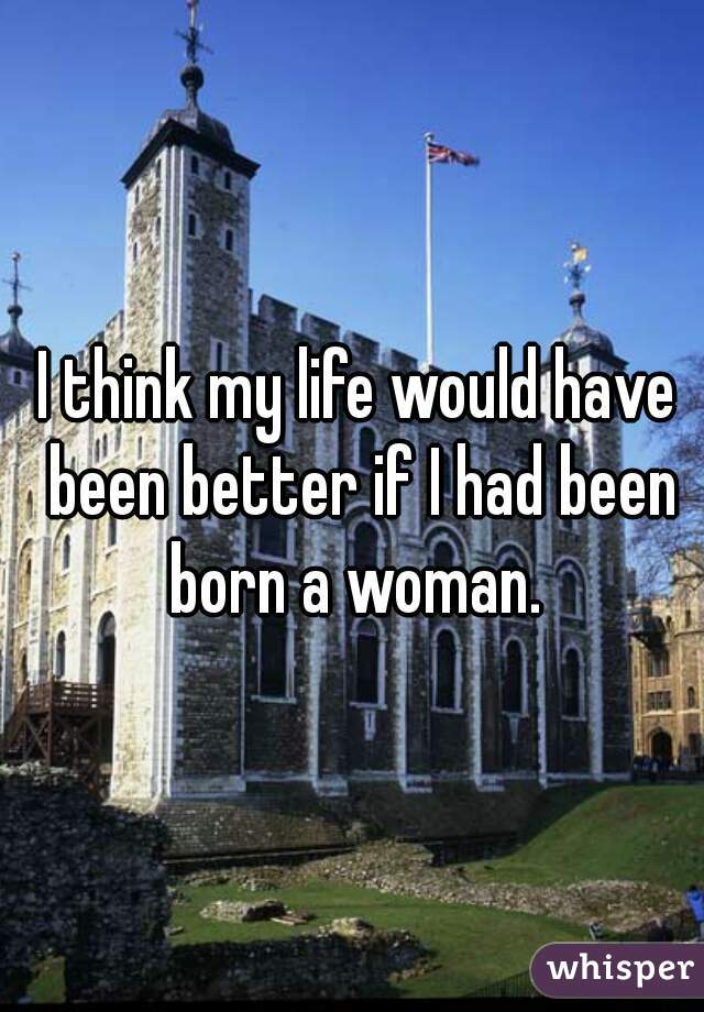 I think my life would have been better if I had been born a woman.
