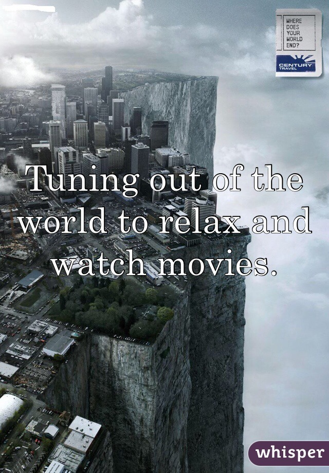 Tuning out of the world to relax and watch movies.