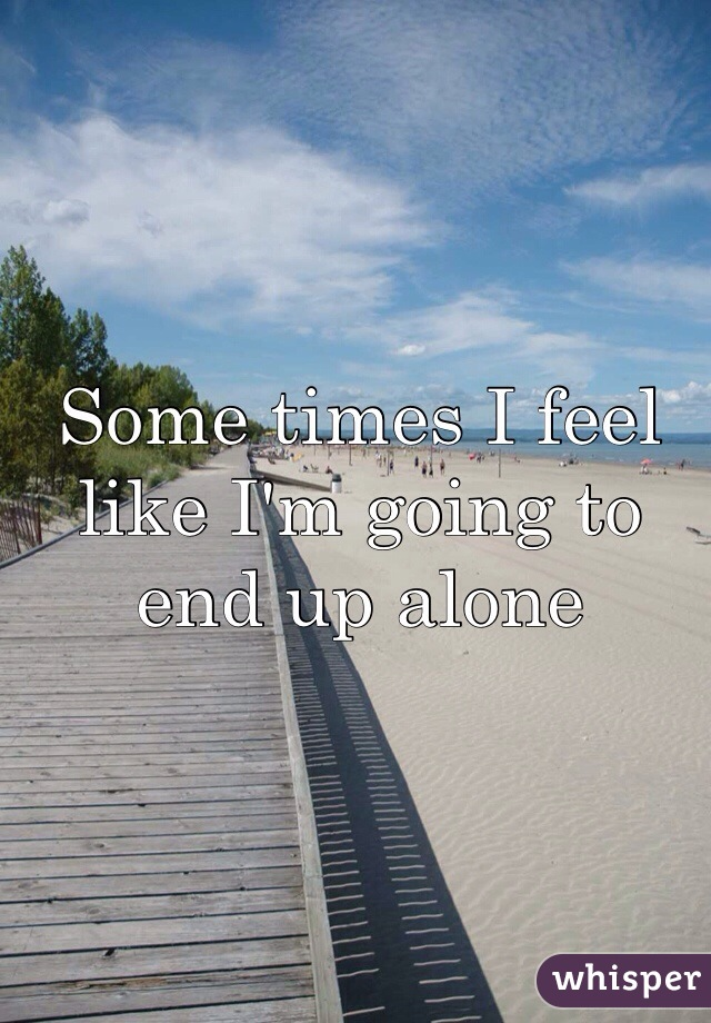 Some times I feel like I'm going to end up alone