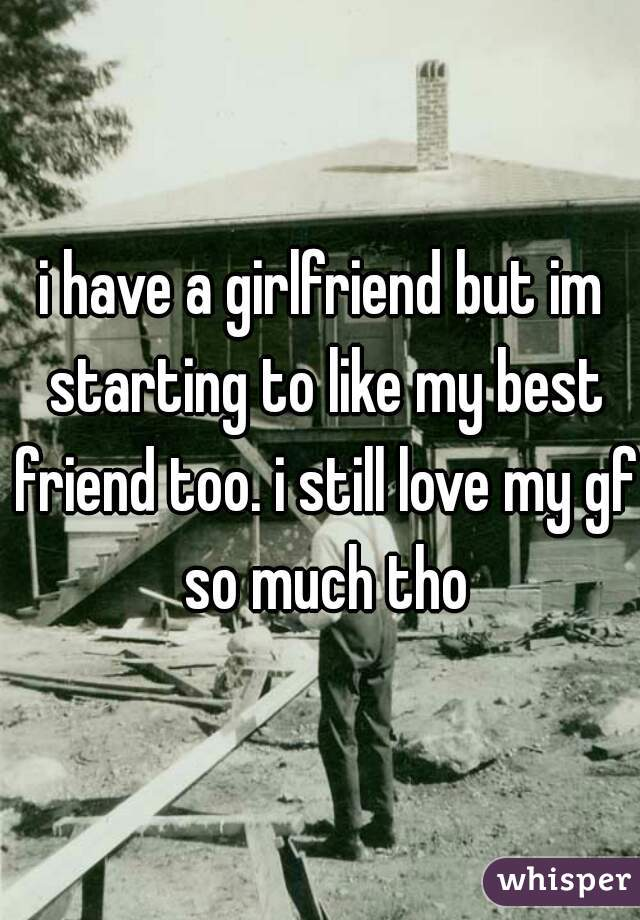 i have a girlfriend but im starting to like my best friend too. i still love my gf so much tho