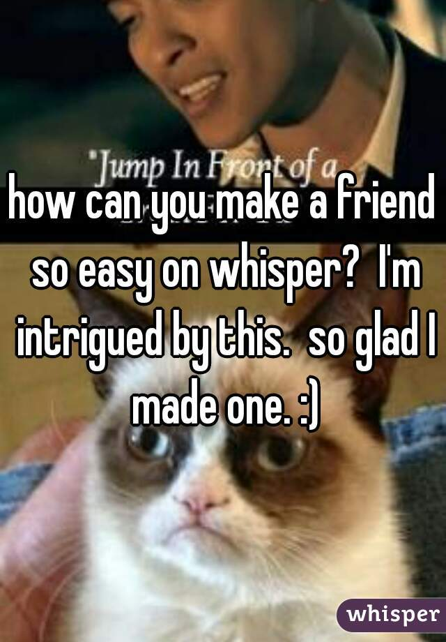 how can you make a friend so easy on whisper?  I'm intrigued by this.  so glad I made one. :)