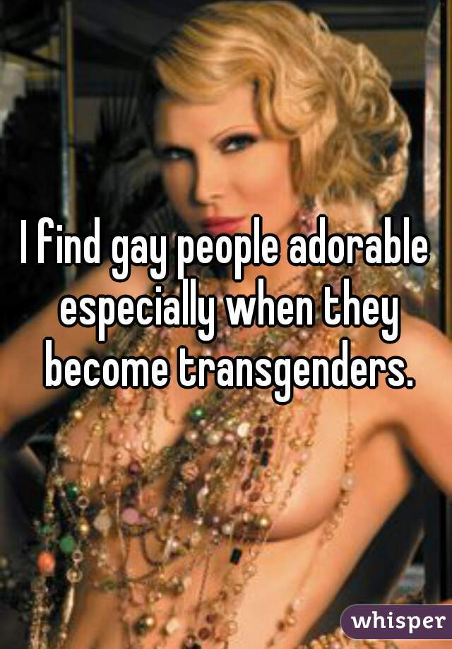 I find gay people adorable especially when they become transgenders.