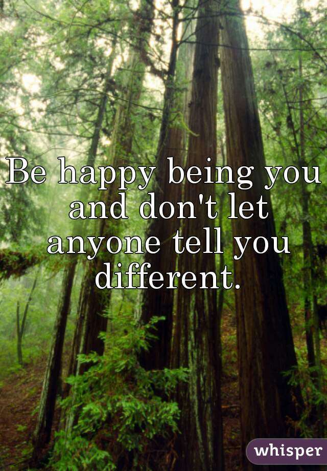 Be happy being you and don't let anyone tell you different.