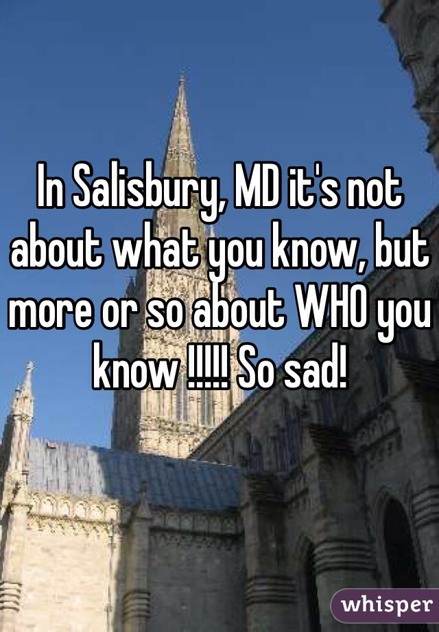 In Salisbury, MD it's not about what you know, but more or so about WHO you know !!!!! So sad!
