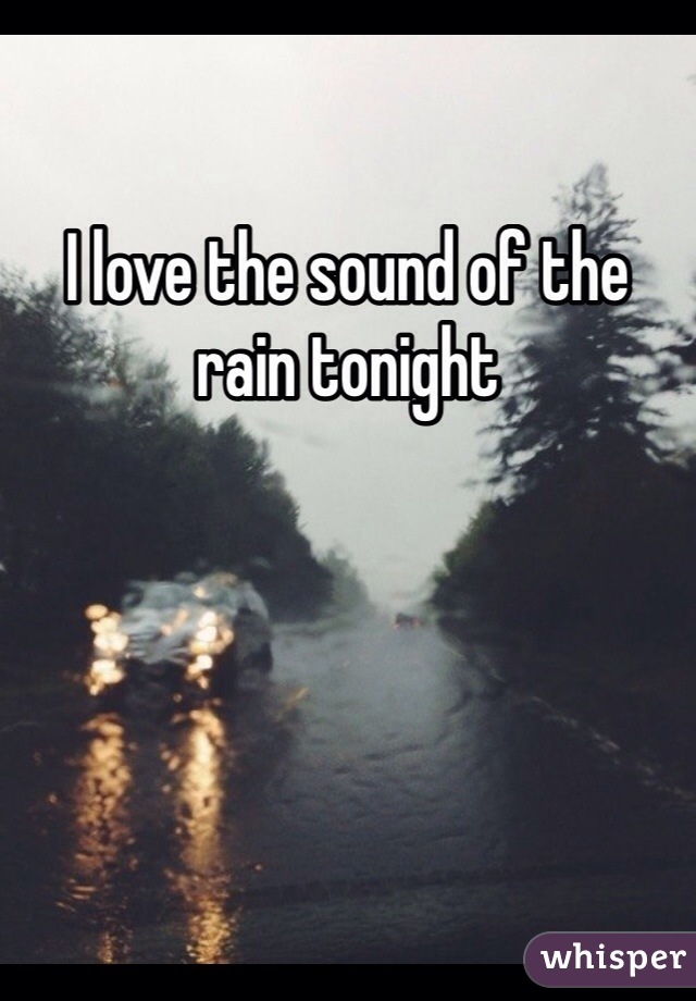 I love the sound of the rain tonight