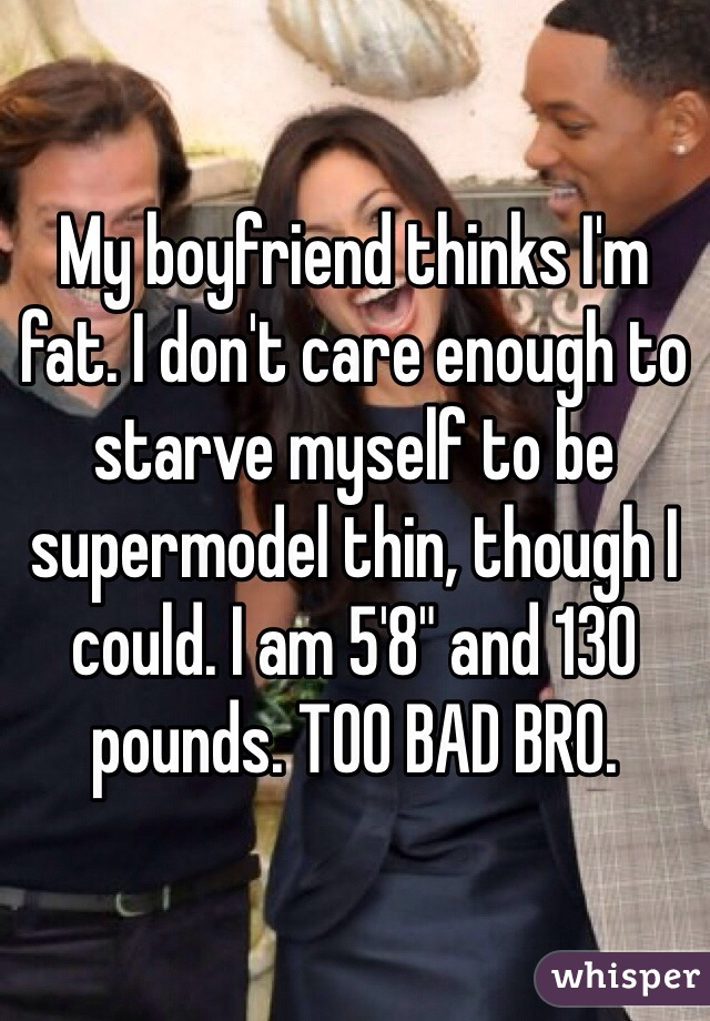 "My boyfriend thinks I'm fat. I don't care enough to starve myself to be supermodel thin, though I could. I am 5'8"" and 130 pounds. TOO BAD BRO."