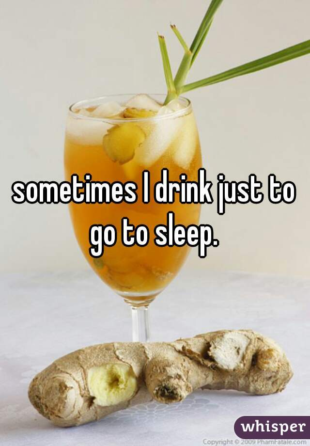sometimes I drink just to go to sleep.