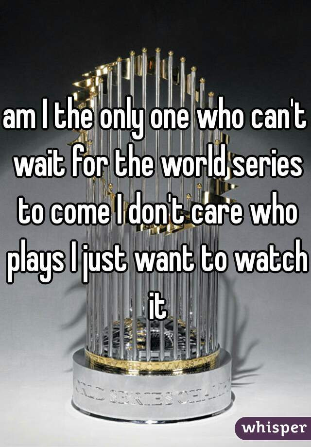 am I the only one who can't wait for the world series to come I don't care who plays I just want to watch it