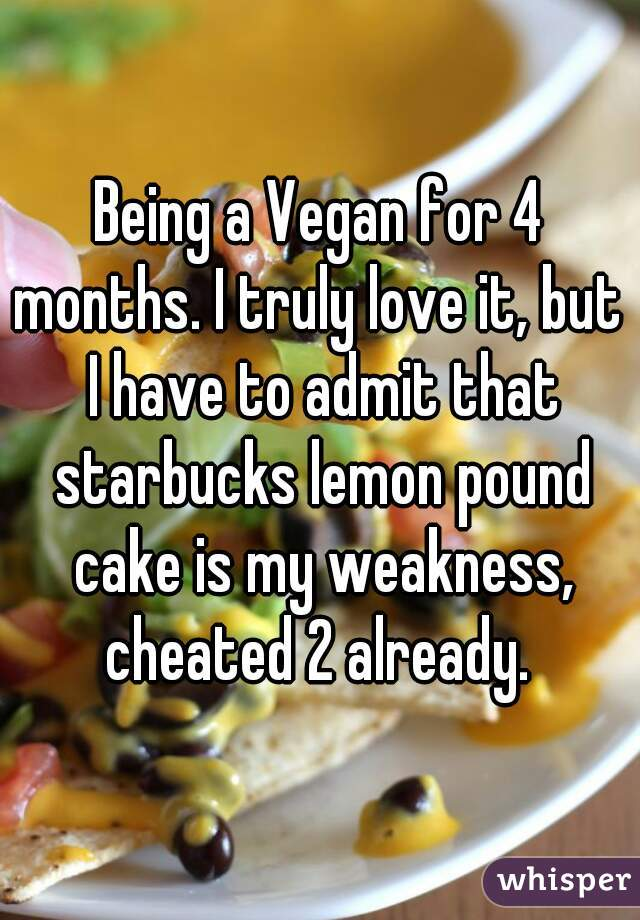Being a Vegan for 4 months. I truly love it, but  I have to admit that starbucks lemon pound cake is my weakness, cheated 2 already.