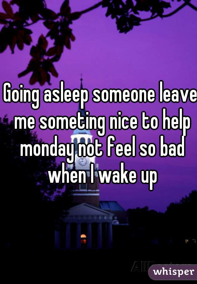 Going asleep someone leave me someting nice to help monday not feel so bad when I wake up