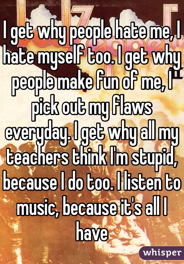 I get why people hate me, I hate myself too. I get why people make fun of me, I pick out my flaws everyday. I get why all my teachers think I'm stupid, because I do too. I listen to music, because it's all I have