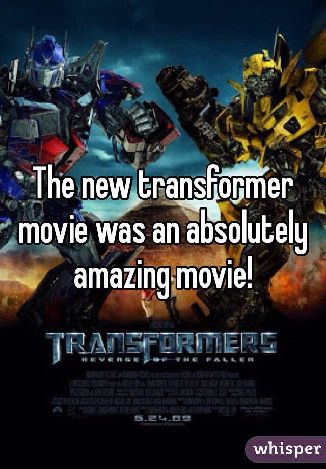 The new transformer movie was an absolutely amazing movie!