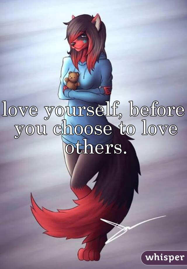 love yourself, before you choose to love others.