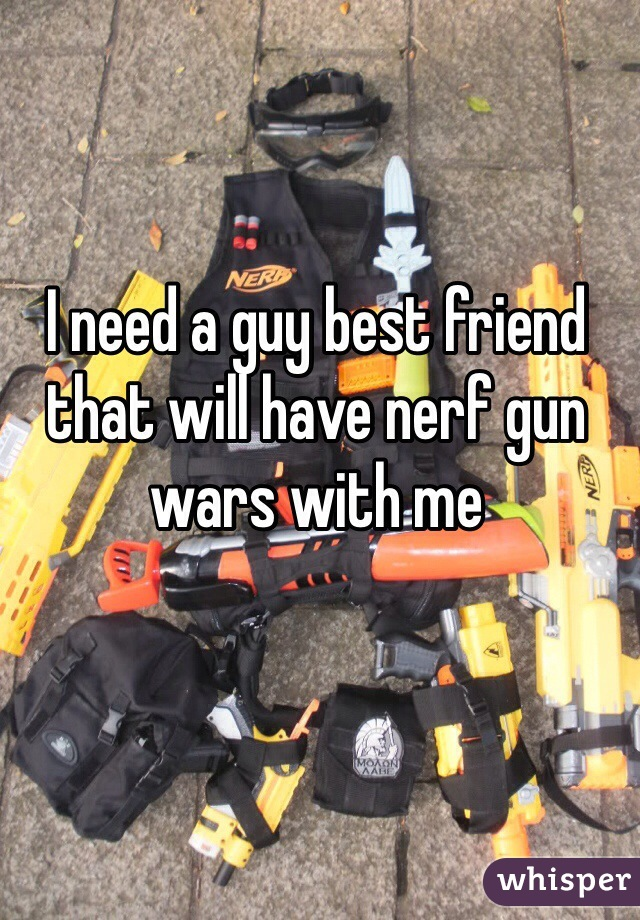 I need a guy best friend that will have nerf gun wars with me