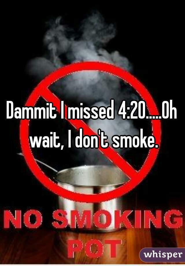 Dammit I missed 4:20.....Oh wait, I don't smoke.