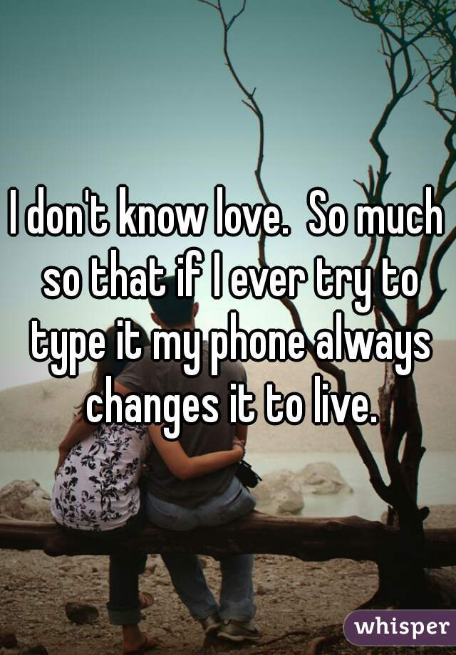 I don't know love.  So much so that if I ever try to type it my phone always changes it to live.