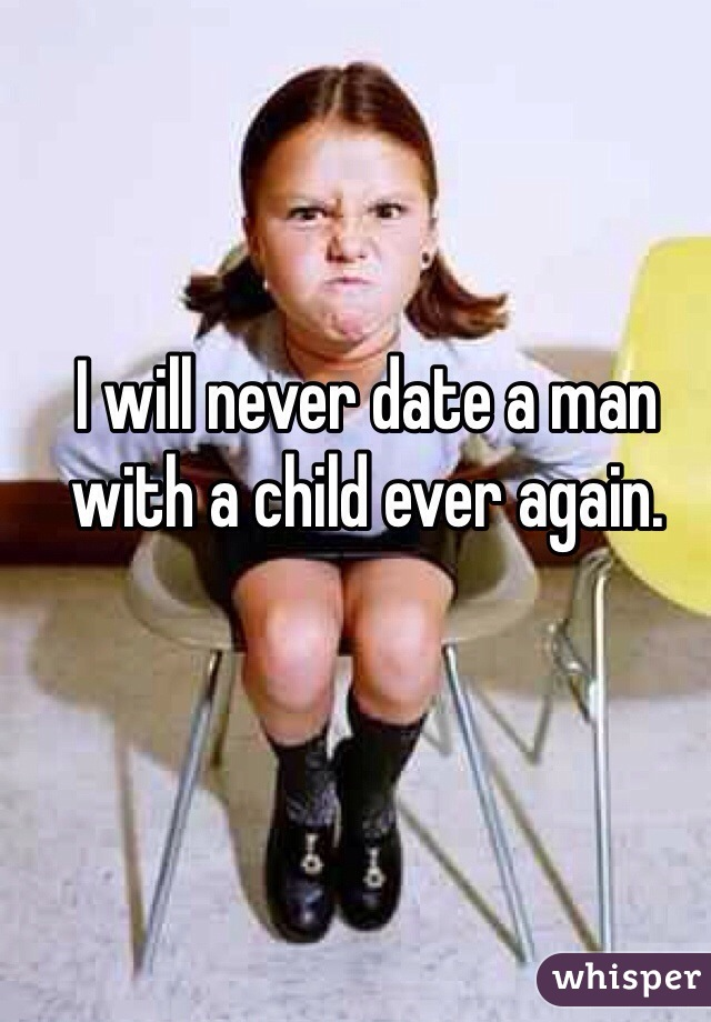 I will never date a man with a child ever again.