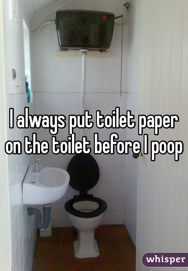 I always put toilet paper on the toilet before I poop