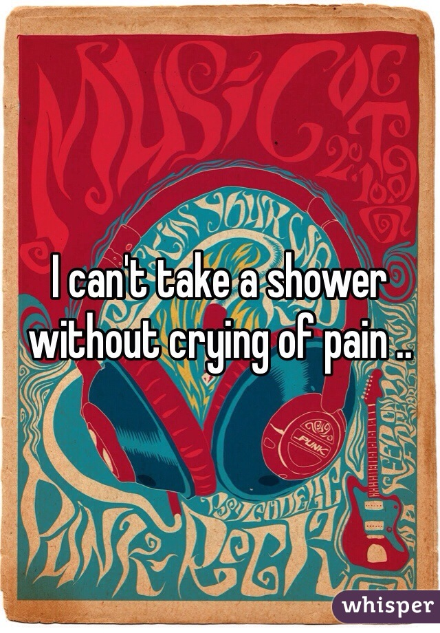 I can't take a shower without crying of pain ..