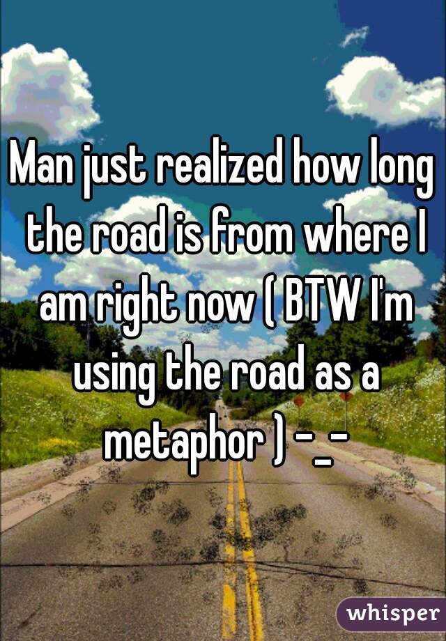 Man just realized how long the road is from where I am right now ( BTW I'm using the road as a metaphor ) -_-