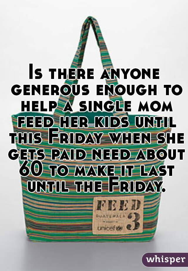 Is there anyone generous enough to help a single mom feed her kids until this Friday when she gets paid need about 60 to make it last until the Friday.