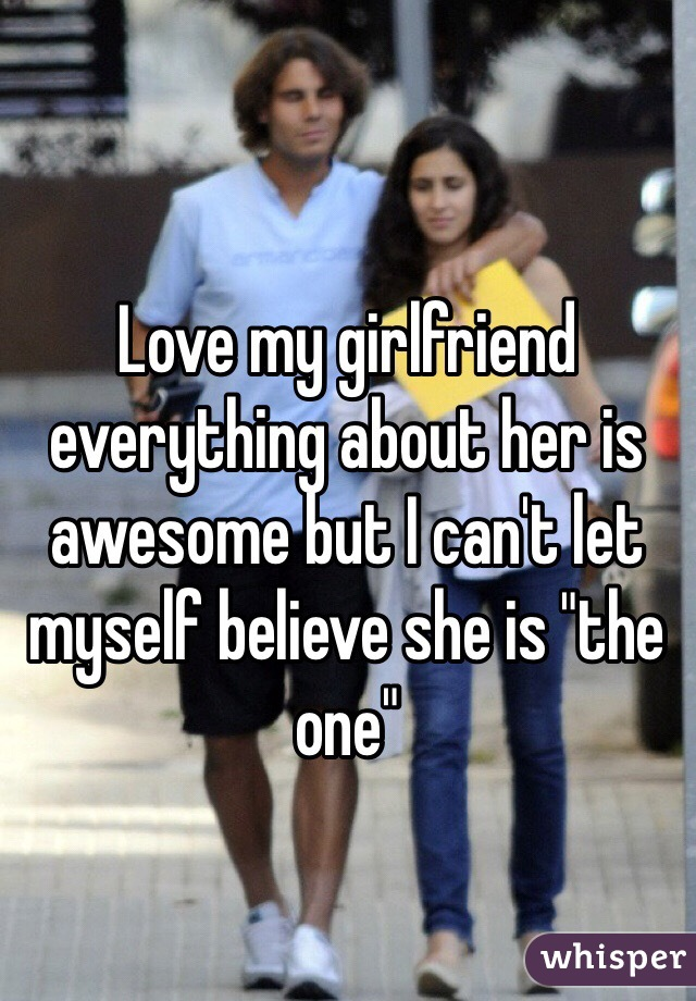 """Love my girlfriend everything about her is awesome but I can't let myself believe she is """"the one"""""""
