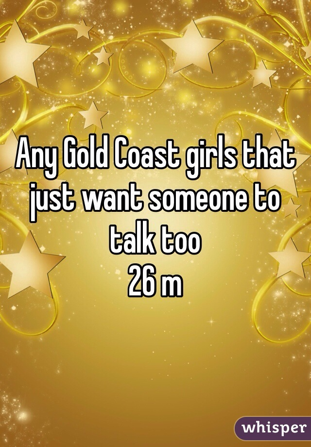 Any Gold Coast girls that just want someone to talk too  26 m