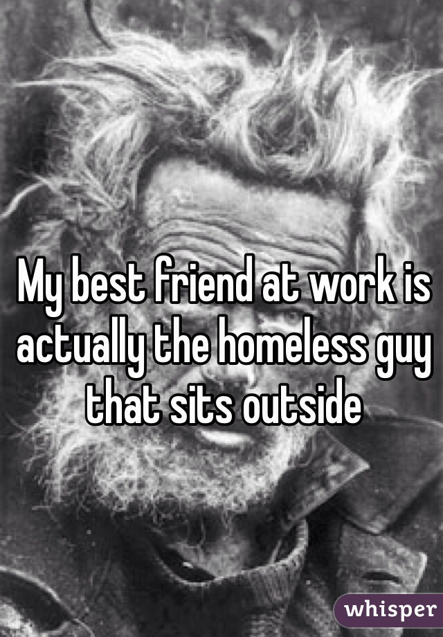 My best friend at work is actually the homeless guy that sits outside