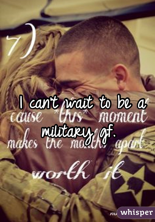 I can't wait to be a military gf.