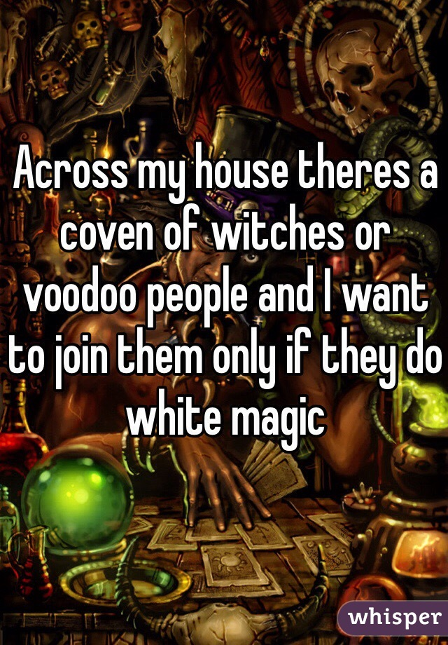 Across my house theres a coven of witches or voodoo people and I want to join them only if they do white magic