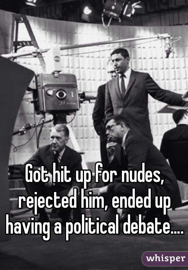 Got hit up for nudes, rejected him, ended up having a political debate....