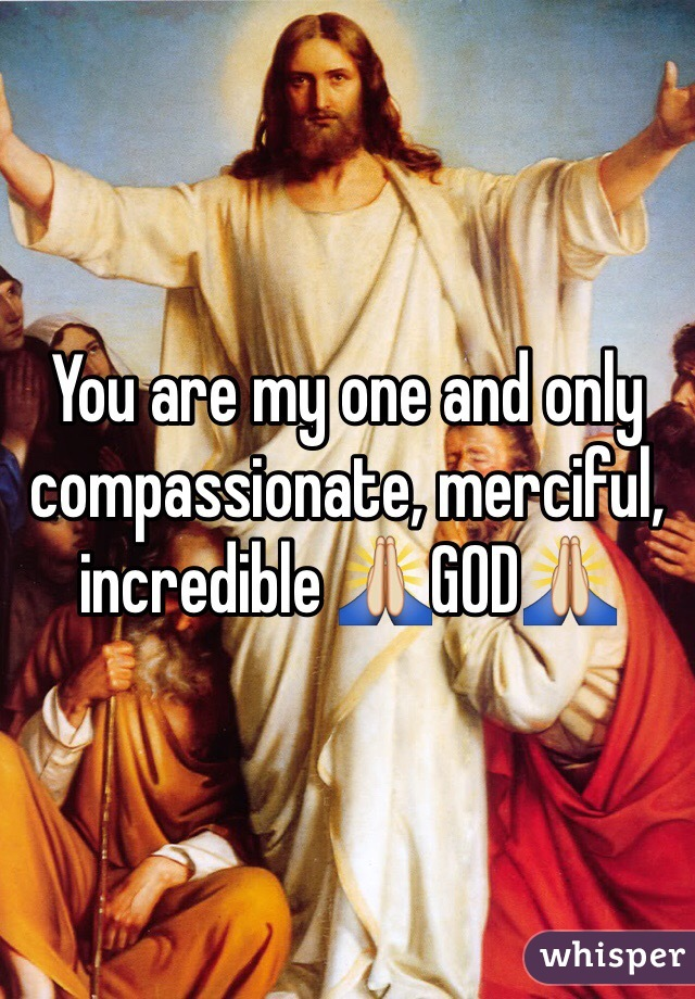 You are my one and only compassionate, merciful, incredible 🙏GOD🙏
