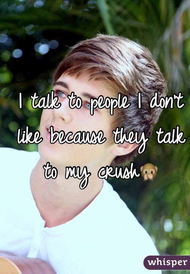 I talk to people I don't like because they talk to my crush🙊