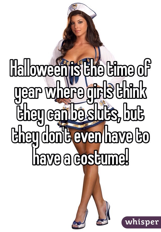 Halloween is the time of year where girls think they can be sluts, but they don't even have to have a costume!