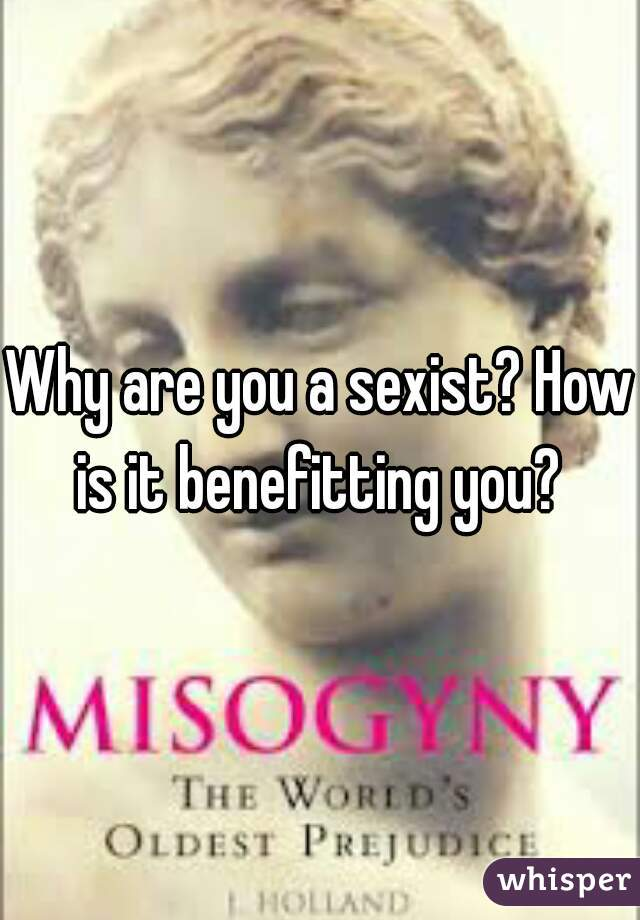 Why are you a sexist? How is it benefitting you?