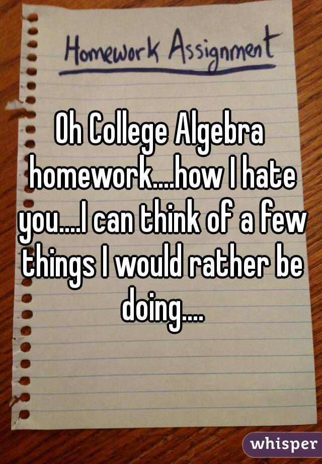 Oh College Algebra homework....how I hate you....I can think of a few things I would rather be doing....