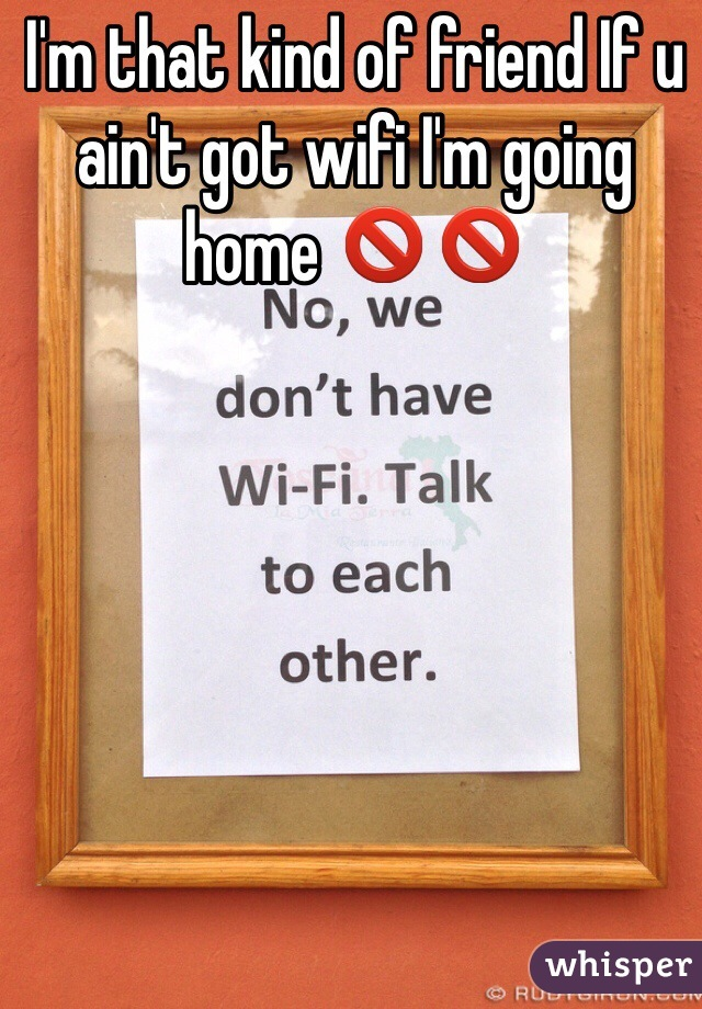 I'm that kind of friend If u ain't got wifi I'm going home 🚫🚫