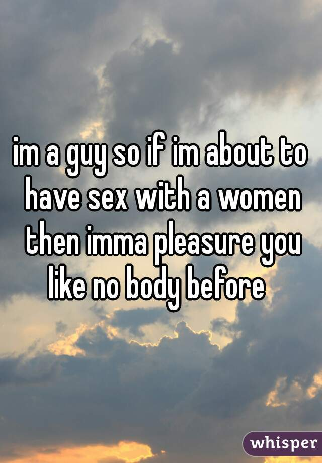 im a guy so if im about to have sex with a women then imma pleasure you like no body before