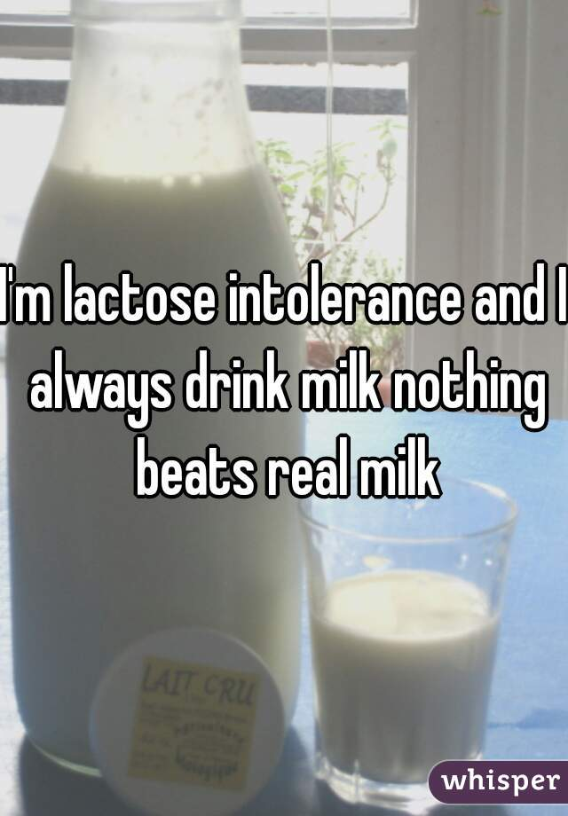 I'm lactose intolerance and I always drink milk nothing beats real milk