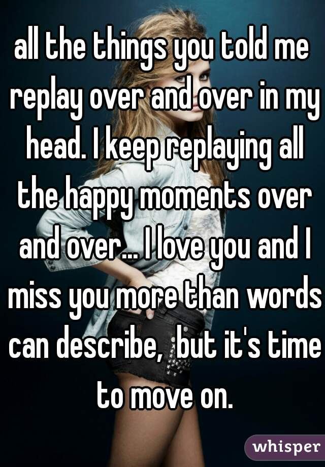 all the things you told me replay over and over in my head. I keep replaying all the happy moments over and over... I love you and I miss you more than words can describe,  but it's time to move on.