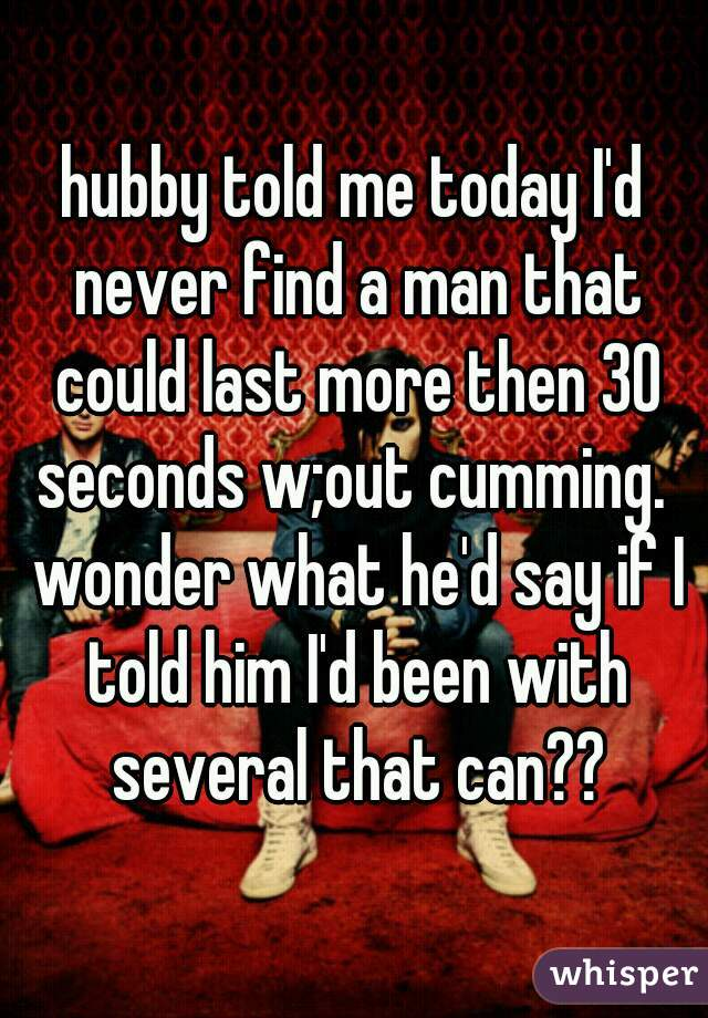 hubby told me today I'd never find a man that could last more then 30 seconds w;out cumming.  wonder what he'd say if I told him I'd been with several that can??