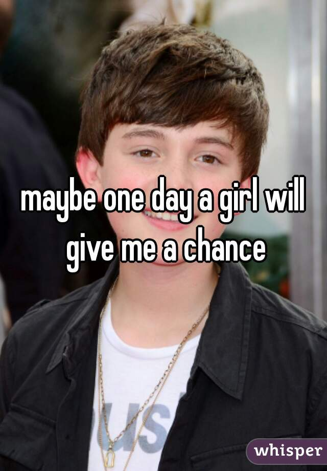 maybe one day a girl will give me a chance