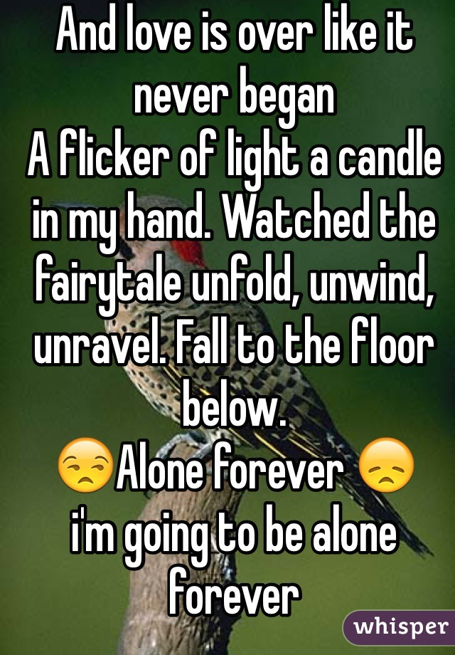 And love is over like it never began A flicker of light a candle in my hand. Watched the fairytale unfold, unwind, unravel. Fall to the floor below.  😒Alone forever 😞 i'm going to be alone forever   😨