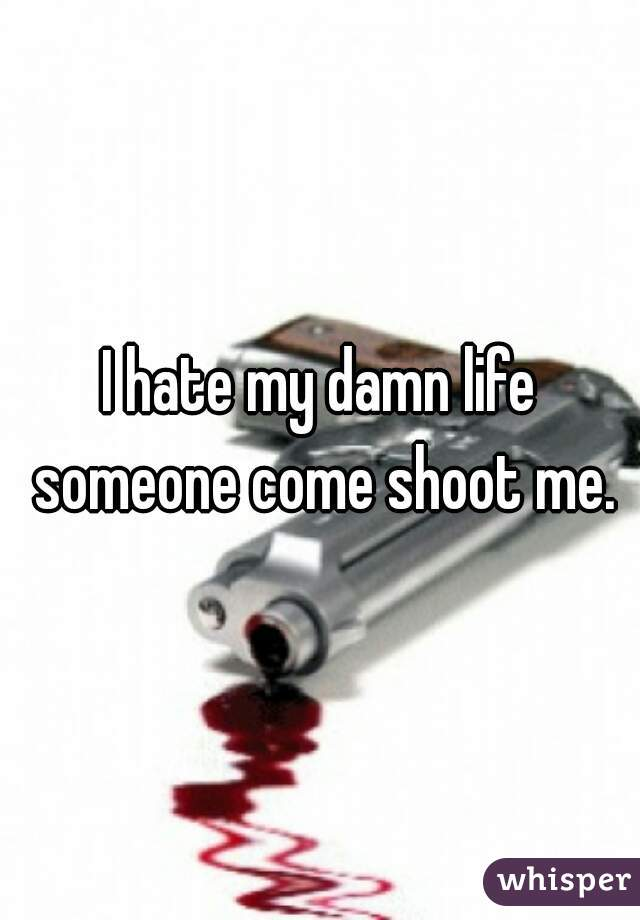 I hate my damn life someone come shoot me.