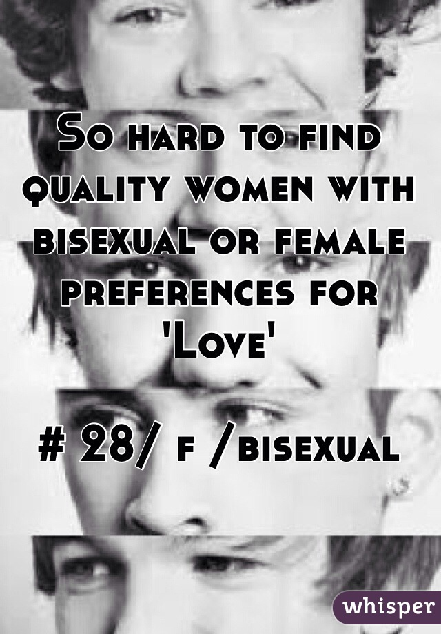 So hard to find quality women with bisexual or female preferences for 'Love'  # 28/ f /bisexual